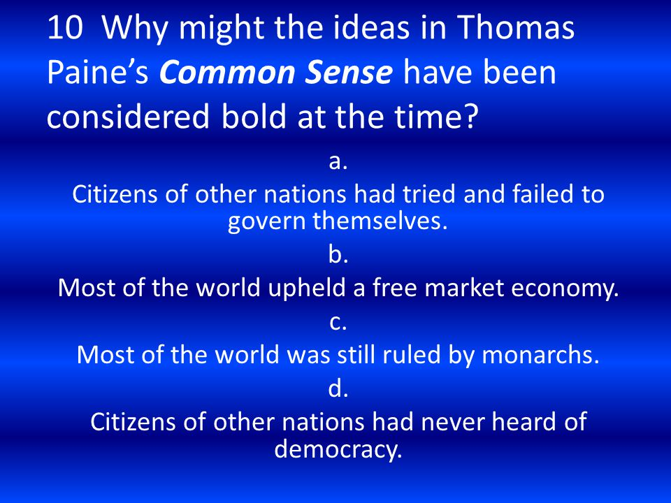 10 Why might the ideas in Thomas Paine's Common Sense have been considered bold at the time? a. Citizens of other nations had tried and failed to gove