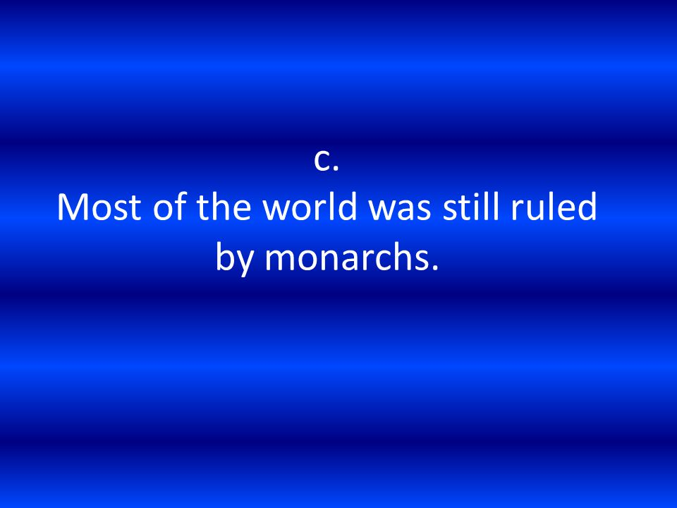 c. Most of the world was still ruled by monarchs.