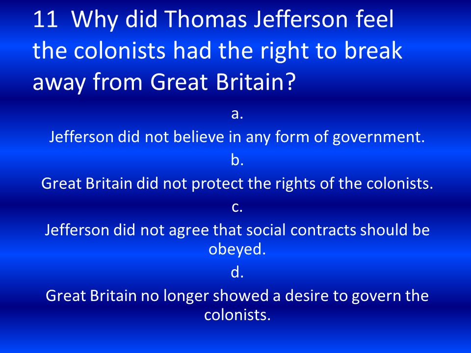 11 Why did Thomas Jefferson feel the colonists had the right to break away from Great Britain? a. Jefferson did not believe in any form of government.