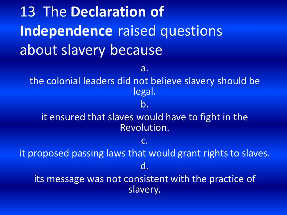 13 The Declaration of Independence raised questions about slavery because a. the colonial leaders did not believe slavery should be legal. b. it ensur