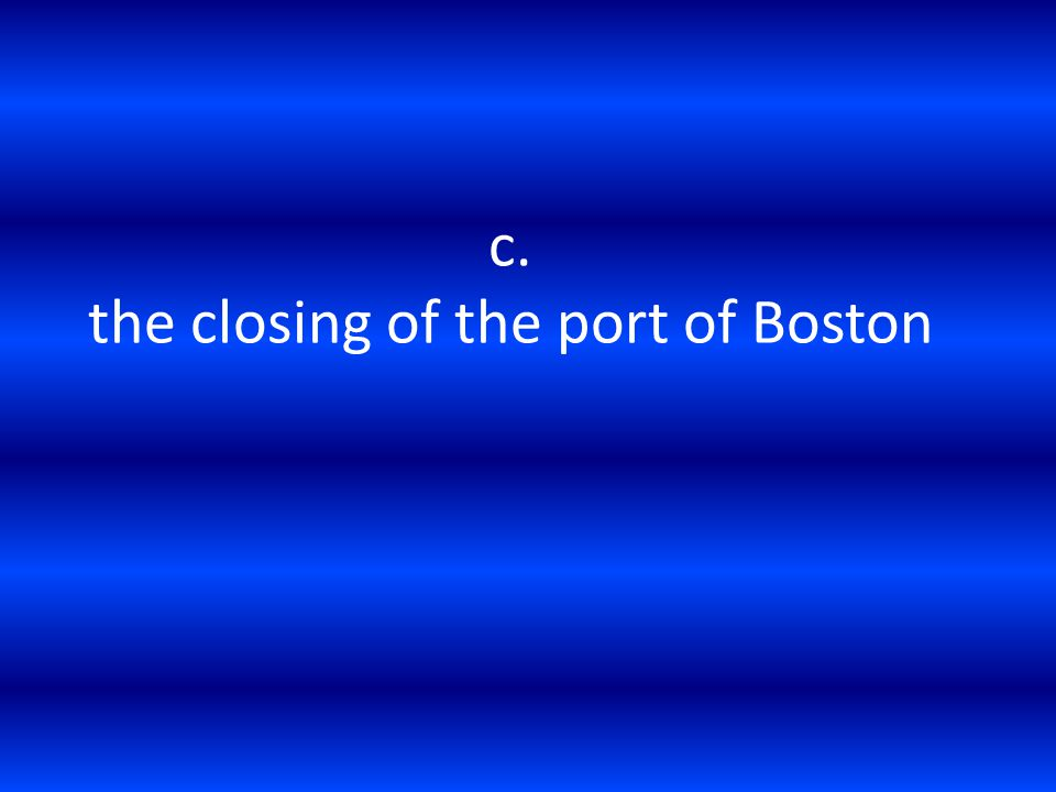 c. the closing of the port of Boston