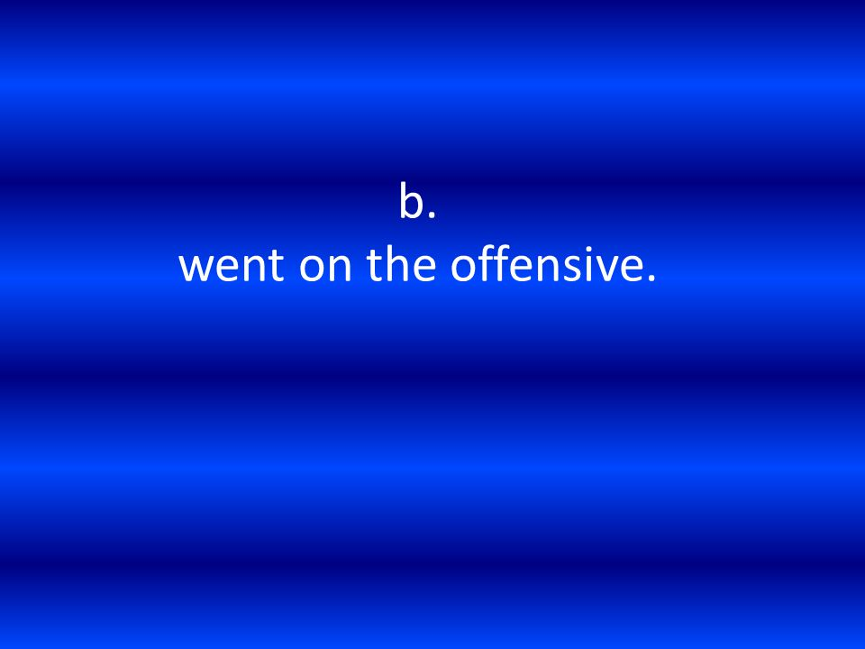 b. went on the offensive.