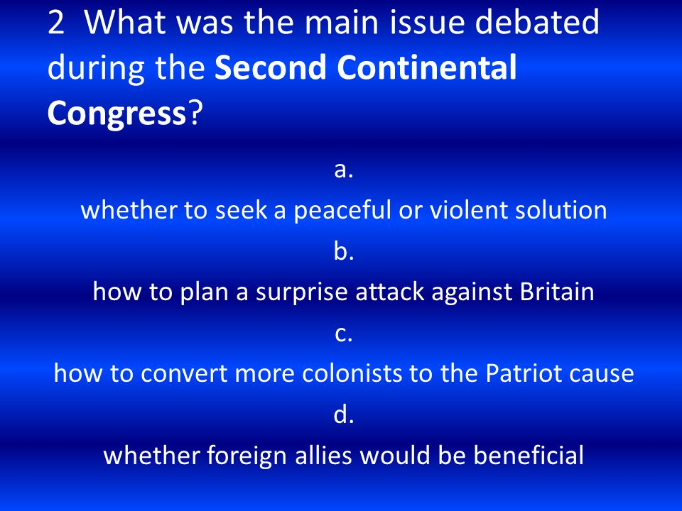 2 What was the main issue debated during the Second Continental Congress? a. whether to seek a peaceful or violent solution b. how to plan a surprise