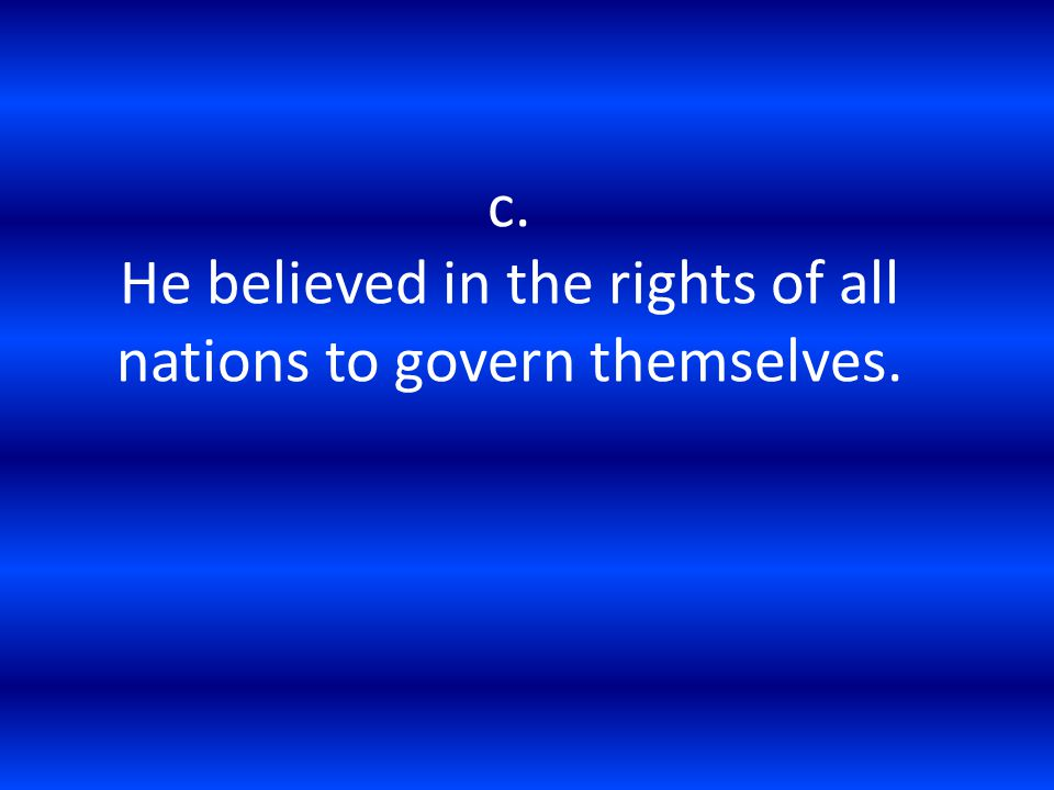 c. He believed in the rights of all nations to govern themselves.