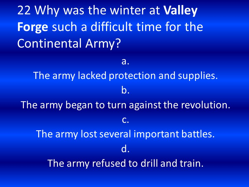 22 Why was the winter at Valley Forge such a difficult time for the Continental Army? a. The army lacked protection and supplies. b. The army began to