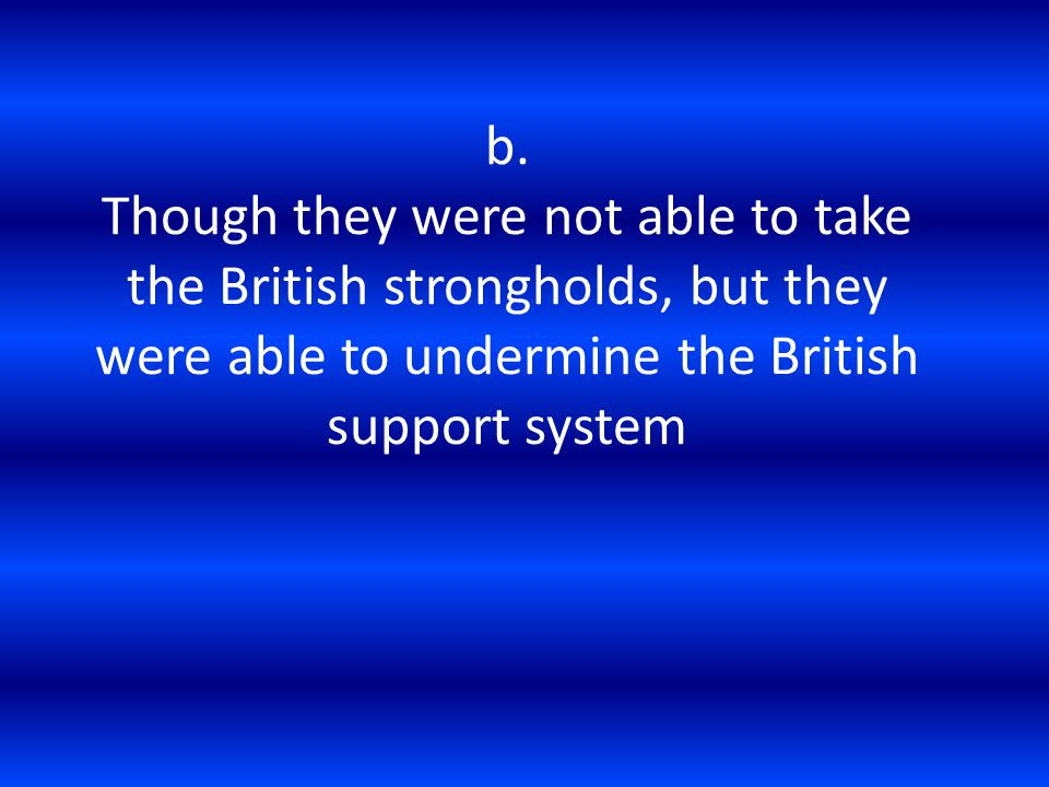 b. Though they were not able to take the British strongholds, but they were able to undermine the British support system