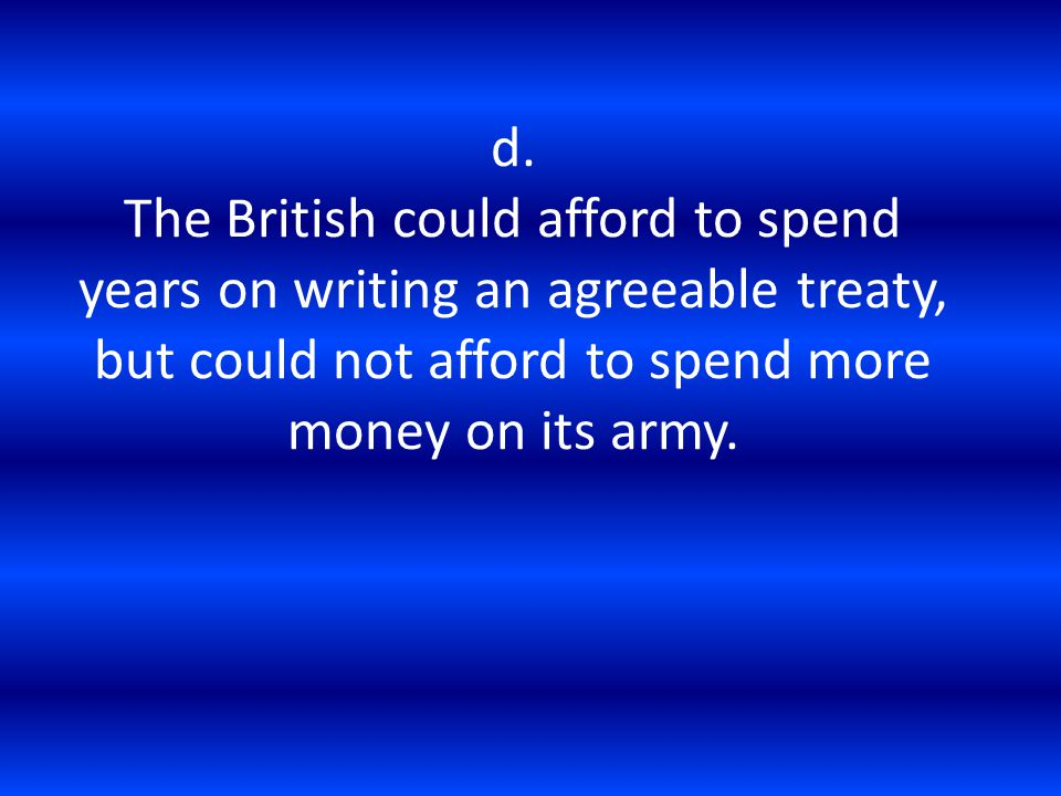d. The British could afford to spend years on writing an agreeable treaty, but could not afford to spend more money on its army.