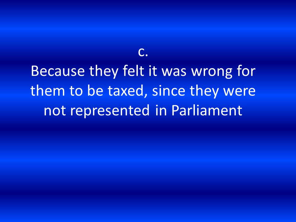 c. Because they felt it was wrong for them to be taxed, since they were not represented in Parliament