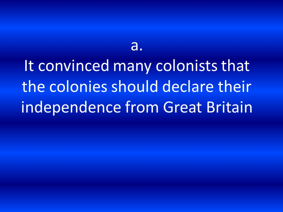 a. It convinced many colonists that the colonies should declare their independence from Great Britain
