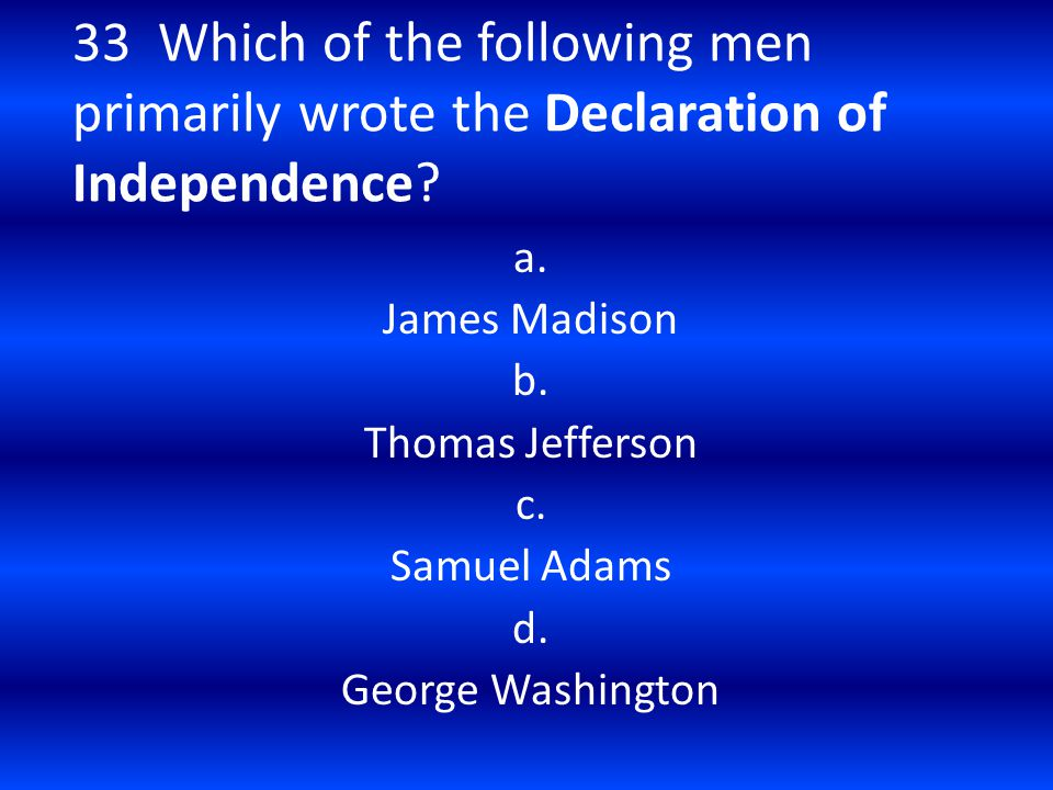 33 Which of the following men primarily wrote the Declaration of Independence? a. James Madison b. Thomas Jefferson c. Samuel Adams d. George Washingt