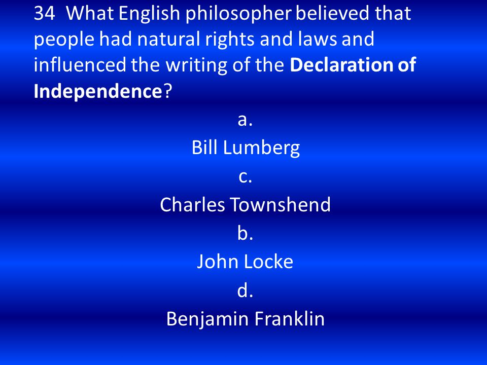 34 What English philosopher believed that people had natural rights and laws and influenced the writing of the Declaration of Independence? a. Bill Lu