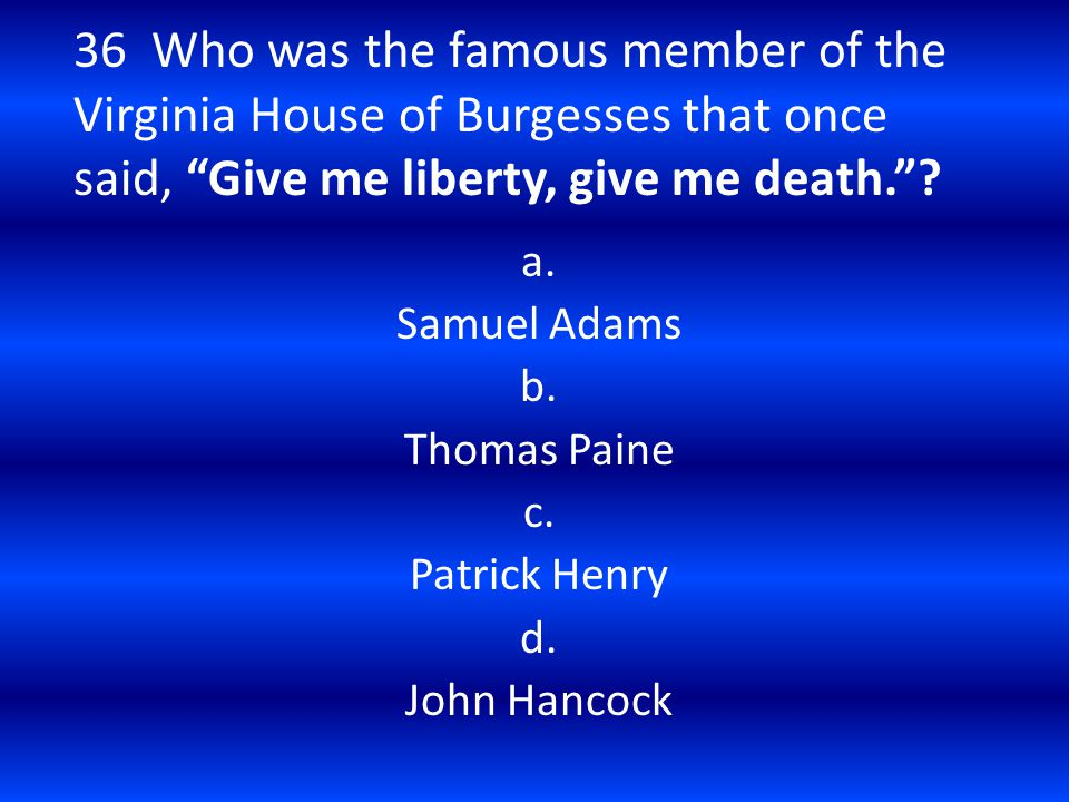 "36 Who was the famous member of the Virginia House of Burgesses that once said, ""Give me liberty, give me death.""? a. Samuel Adams b. Thomas Paine c."
