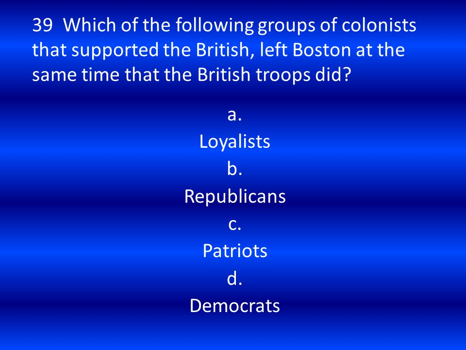 39 Which of the following groups of colonists that supported the British, left Boston at the same time that the British troops did? a. Loyalists b. Re