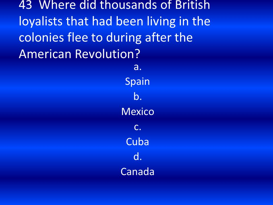 43 Where did thousands of British loyalists that had been living in the colonies flee to during after the American Revolution? a. Spain b. Mexico c. C