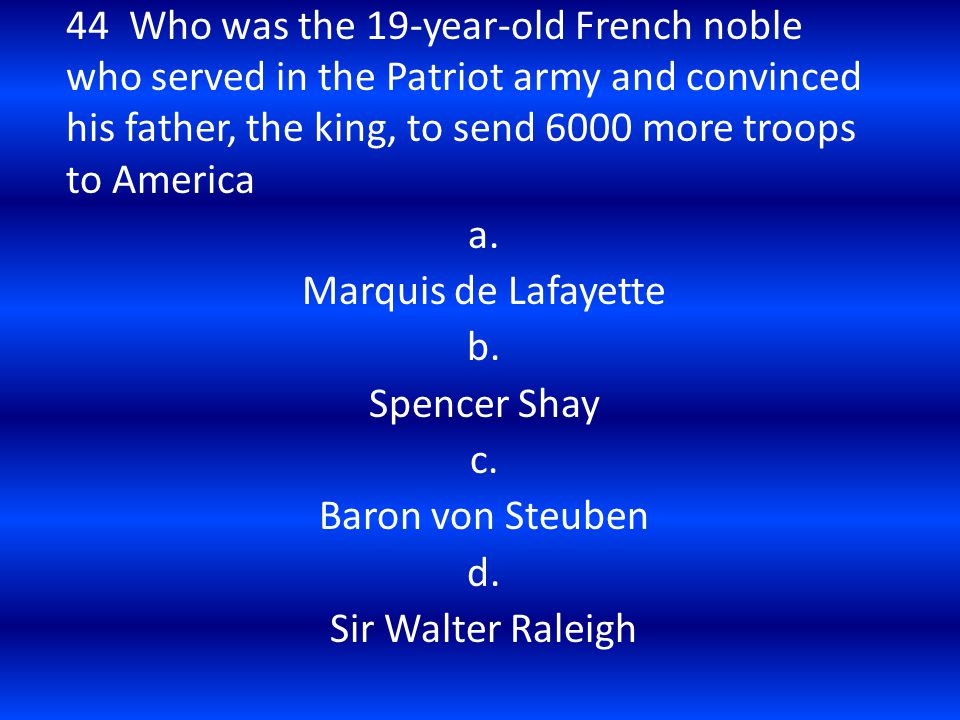 44 Who was the 19-year-old French noble who served in the Patriot army and convinced his father, the king, to send 6000 more troops to America a. Marq