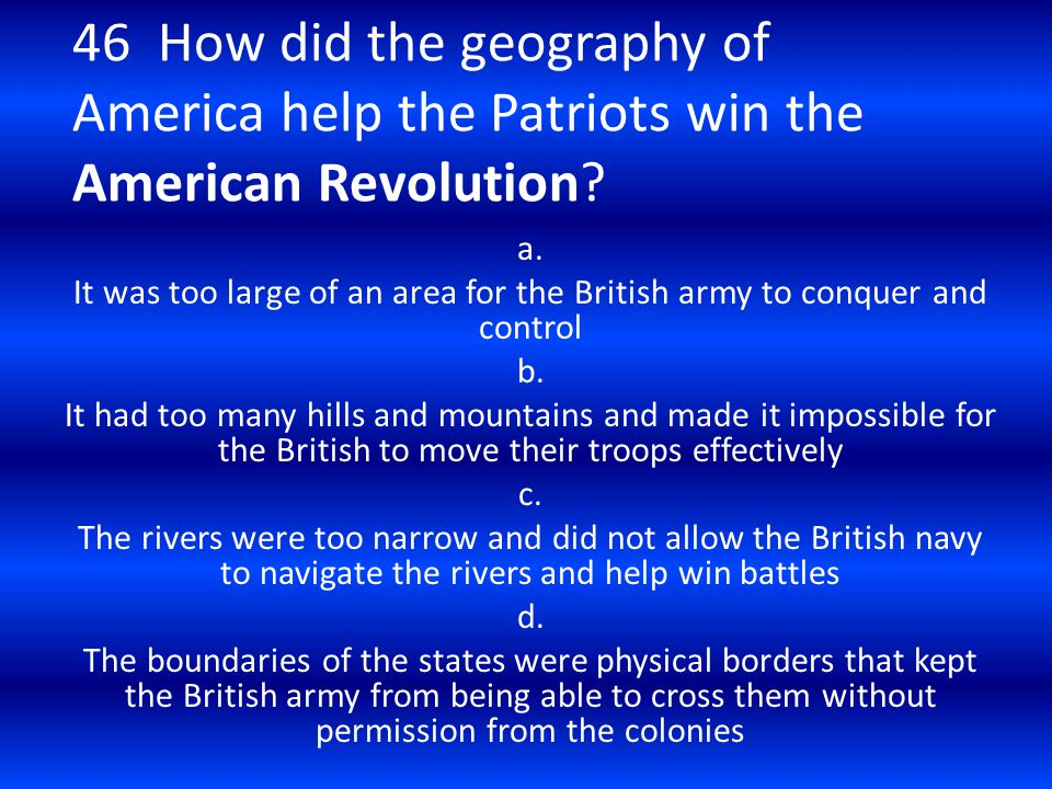 46 How did the geography of America help the Patriots win the American Revolution? a. It was too large of an area for the British army to conquer and