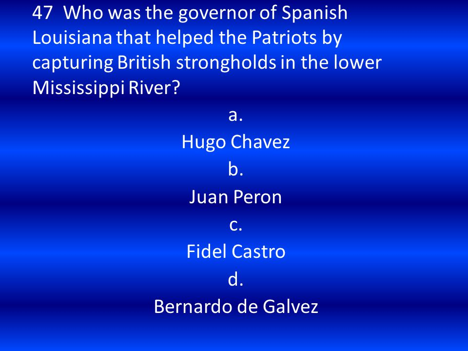 47 Who was the governor of Spanish Louisiana that helped the Patriots by capturing British strongholds in the lower Mississippi River? a. Hugo Chavez
