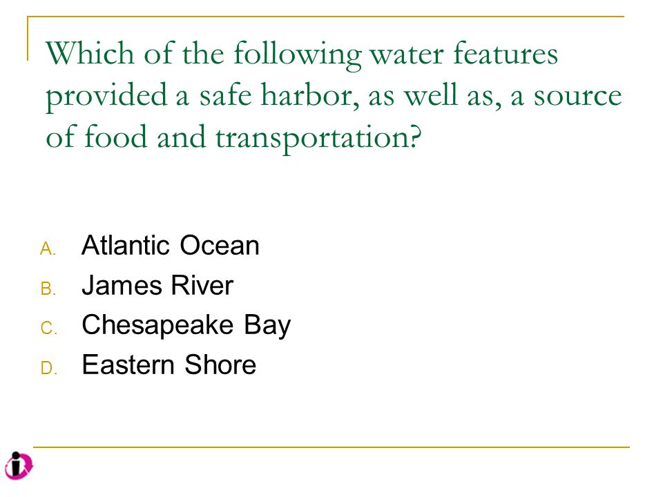 Which of the following water features provided a safe harbor, as well as, a source of food and transportation? A. Atlantic Ocean B. James River C. Che