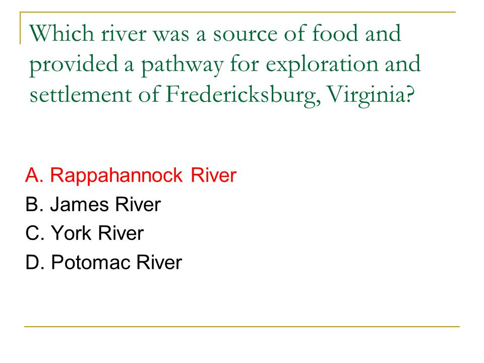 Which river was a source of food and provided a pathway for exploration and settlement of Fredericksburg, Virginia? A. Rappahannock River B. James Riv