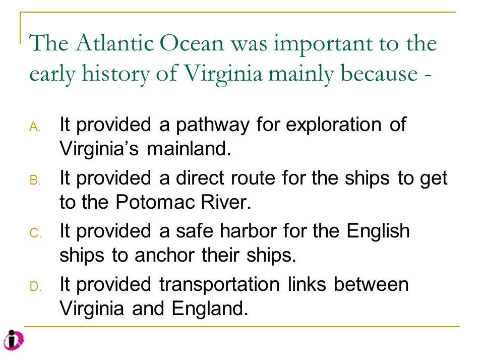 The Atlantic Ocean was important to the early history of Virginia mainly because - A. It provided a pathway for exploration of Virginia's mainland. B.