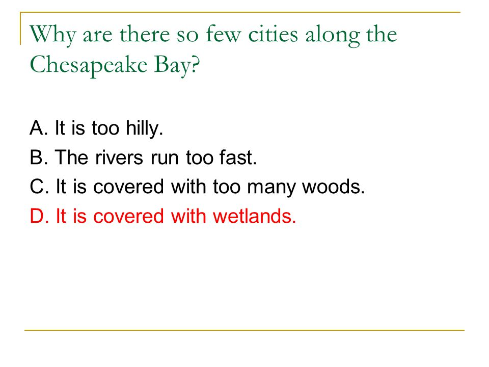 Why are there so few cities along the Chesapeake Bay? A. It is too hilly. B. The rivers run too fast. C. It is covered with too many woods. D. It is c