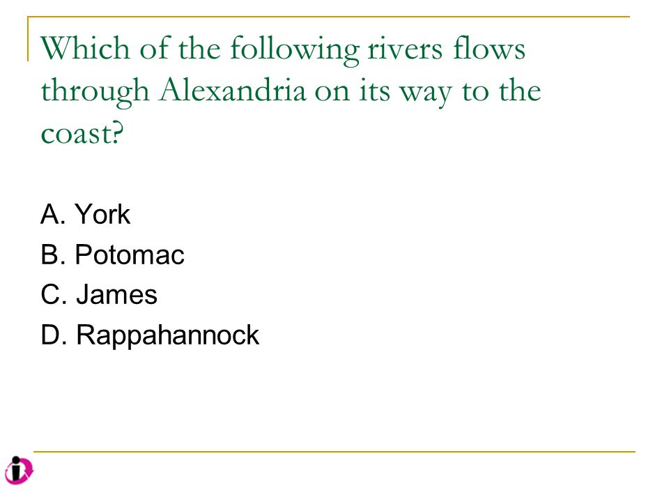 Which of the following rivers flows through Alexandria on its way to the coast? A. York B. Potomac C. James D. Rappahannock