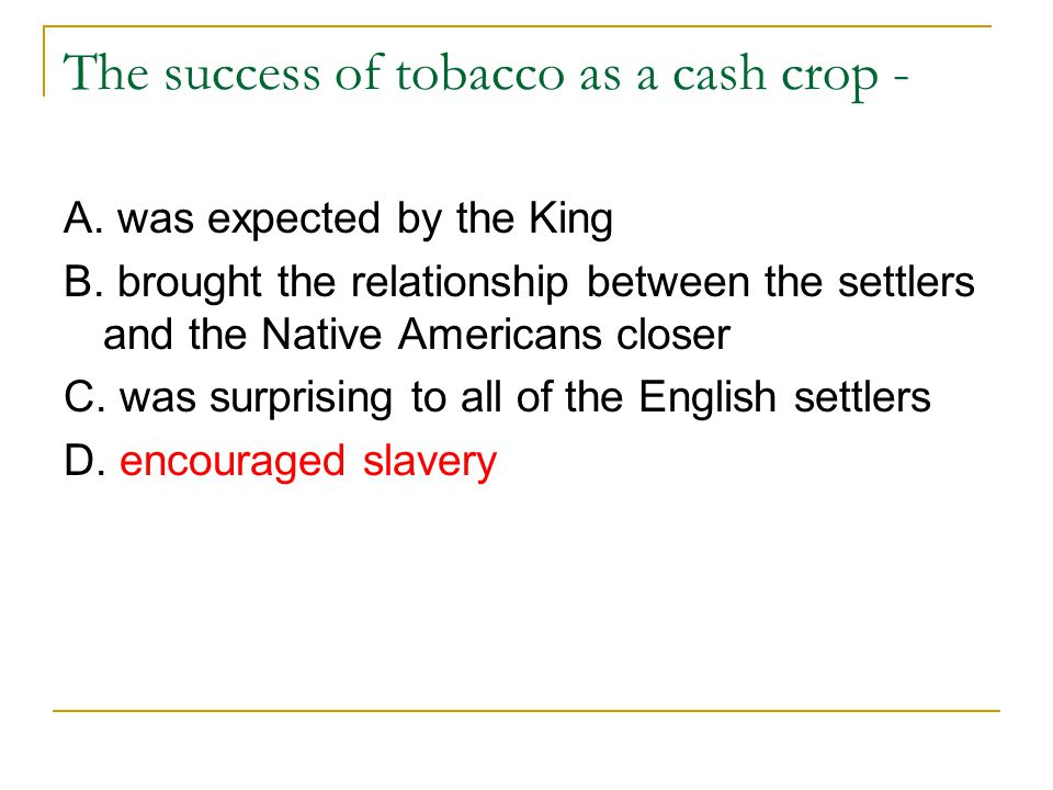 The success of tobacco as a cash crop - A. was expected by the King B. brought the relationship between the settlers and the Native Americans closer C