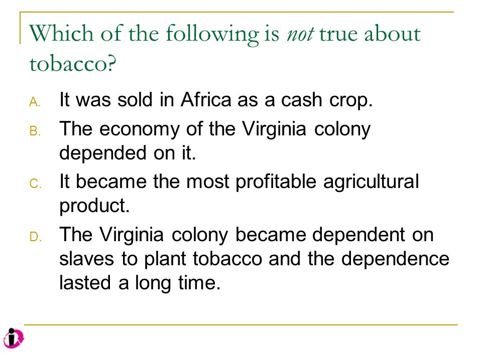 Which of the following is not true about tobacco? A. It was sold in Africa as a cash crop. B. The economy of the Virginia colony depended on it. C. It