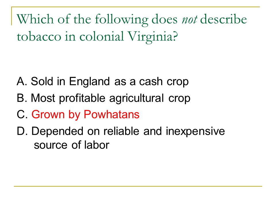 Which of the following does not describe tobacco in colonial Virginia? A. Sold in England as a cash crop B. Most profitable agricultural crop C. Grown