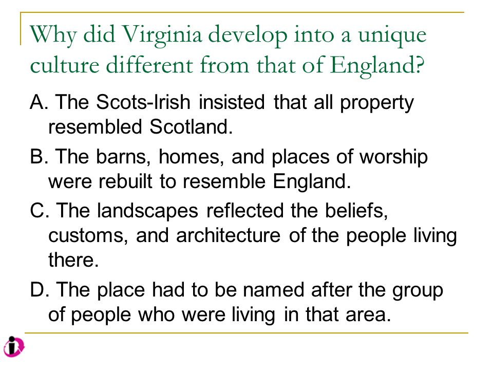 Why did Virginia develop into a unique culture different from that of England? A. The Scots-Irish insisted that all property resembled Scotland. B. Th