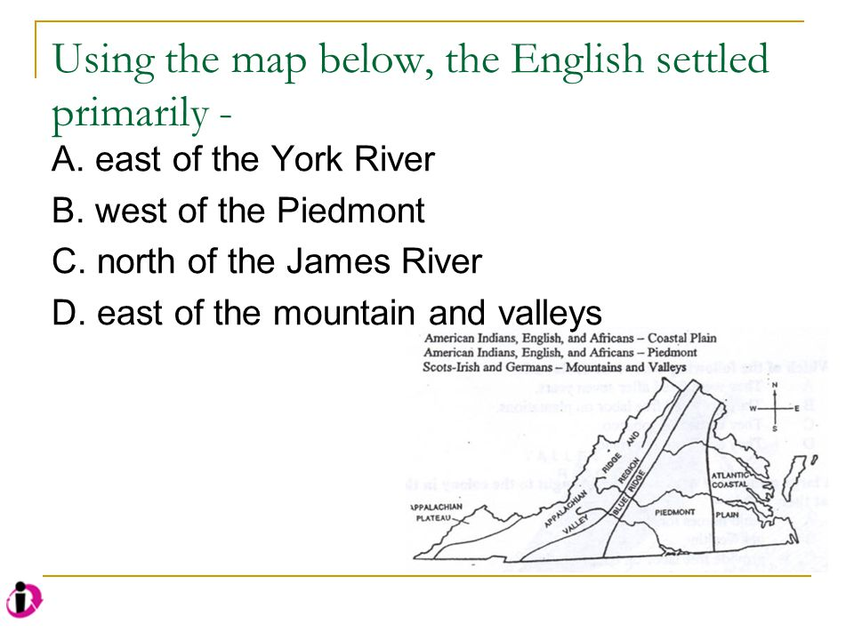 Using the map below, the English settled primarily - A. east of the York River B. west of the Piedmont C. north of the James River D. east of the moun