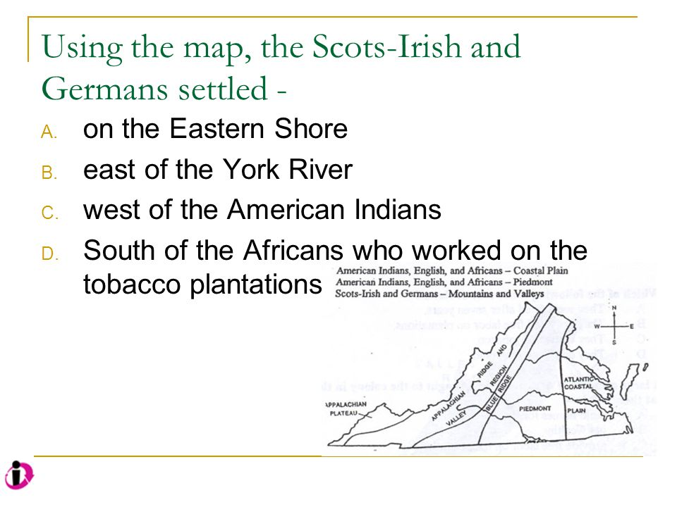 Using the map, the Scots-Irish and Germans settled - A. on the Eastern Shore B. east of the York River C. west of the American Indians D. South of the