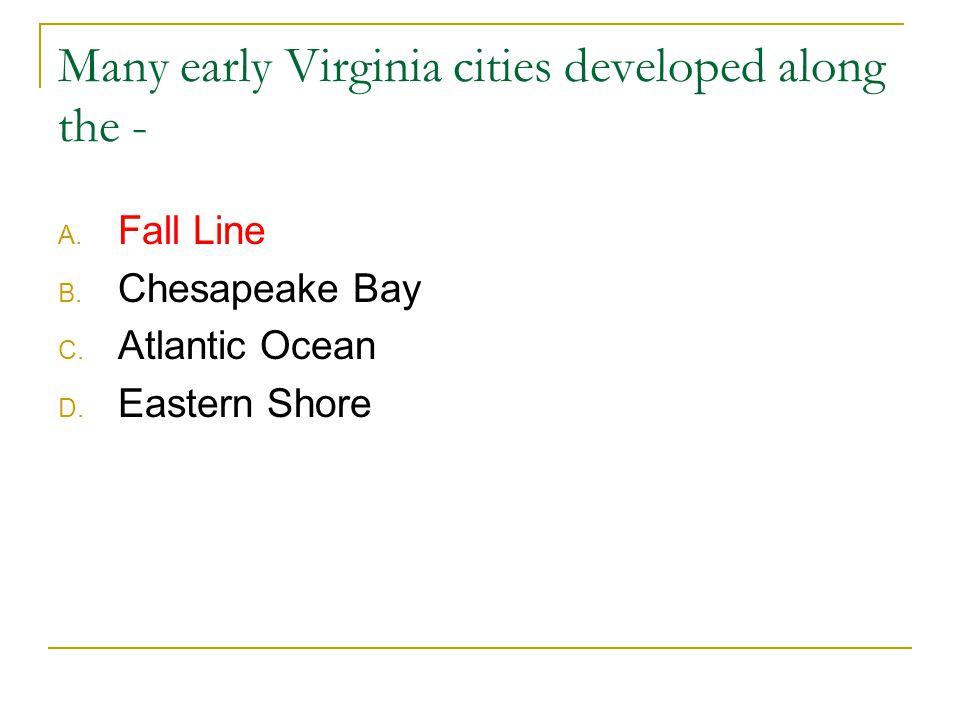 Many early Virginia cities developed along the - A. Fall Line B. Chesapeake Bay C. Atlantic Ocean D. Eastern Shore