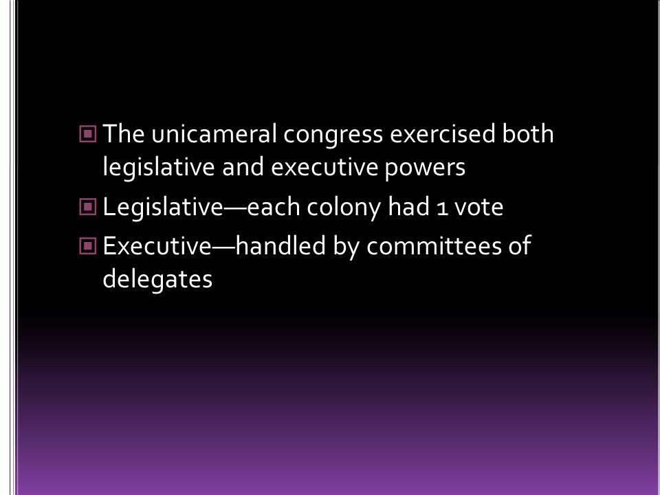 The unicameral congress exercised both legislative and executive powers Legislative—each colony had 1 vote Executive—handled by committees of delegates
