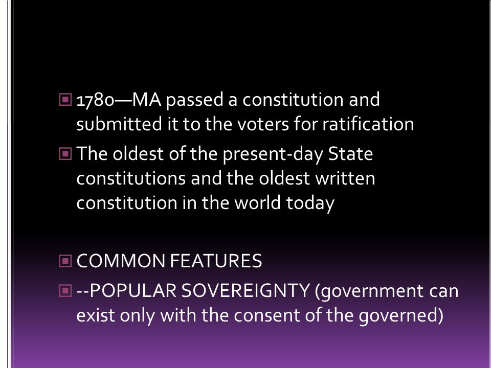1780—MA passed a constitution and submitted it to the voters for ratification The oldest of the present-day State constitutions and the oldest written constitution in the world today COMMON FEATURES --POPULAR SOVEREIGNTY (government can exist only with the consent of the governed)