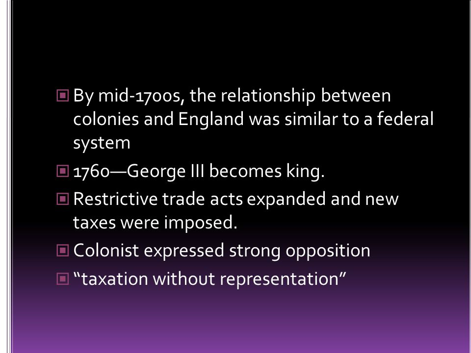 By mid-1700s, the relationship between colonies and England was similar to a federal system 1760—George III becomes king.