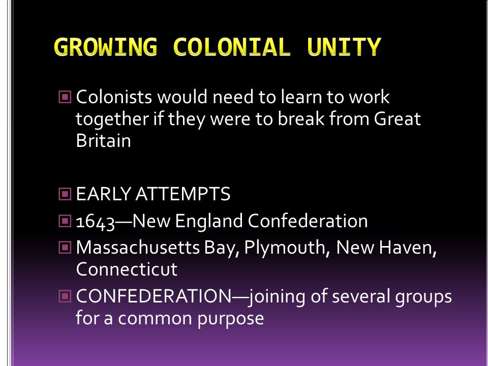 Colonists would need to learn to work together if they were to break from Great Britain EARLY ATTEMPTS 1643—New England Confederation Massachusetts Bay, Plymouth, New Haven, Connecticut CONFEDERATION—joining of several groups for a common purpose