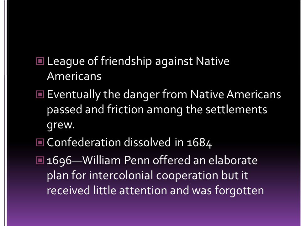 THE ALBANY PLAN 1754—British Board of Trade called a meeting of seven of the northern colonies at Albany, NY CT, MD, MA, NH, NY, PA, RI Main purpose: discuss problems of colonial trade and the danger of attacks by French and Native Americans Ben Franklin proposes the Albany Plan of Union