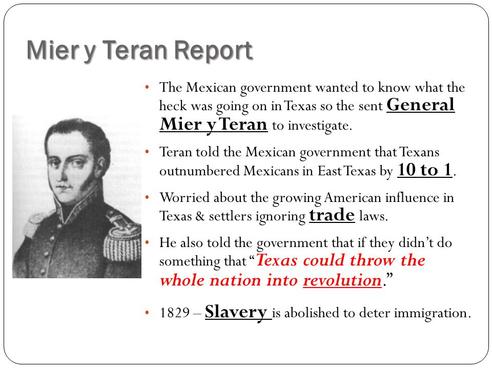 Mier y Teran Report The Mexican government wanted to know what the heck was going on in Texas so the sent General Mier y Teran to investigate.
