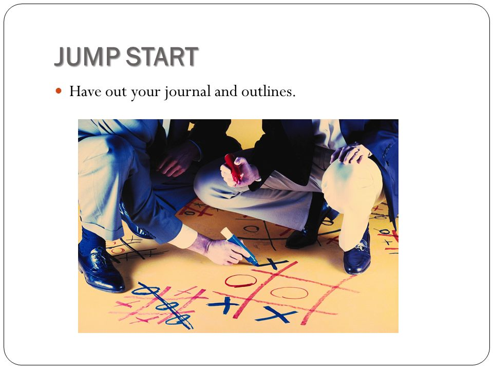 JUMP START Have out your journal and outlines.