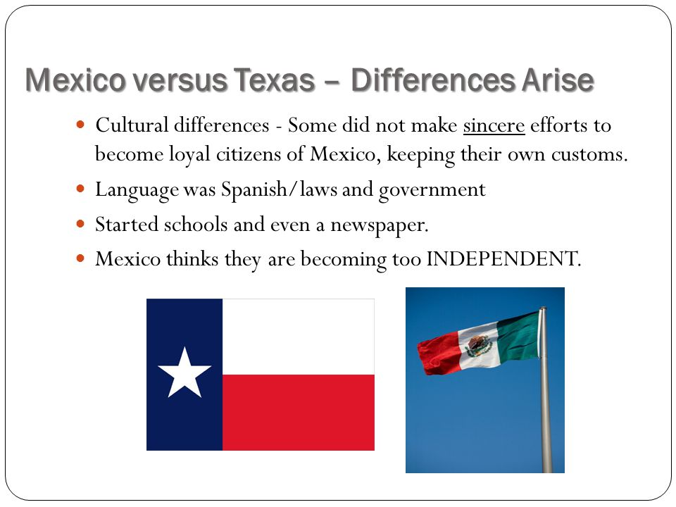 Mexico versus Texas – Differences Arise Cultural differences - Some did not make sincere efforts to become loyal citizens of Mexico, keeping their own customs.