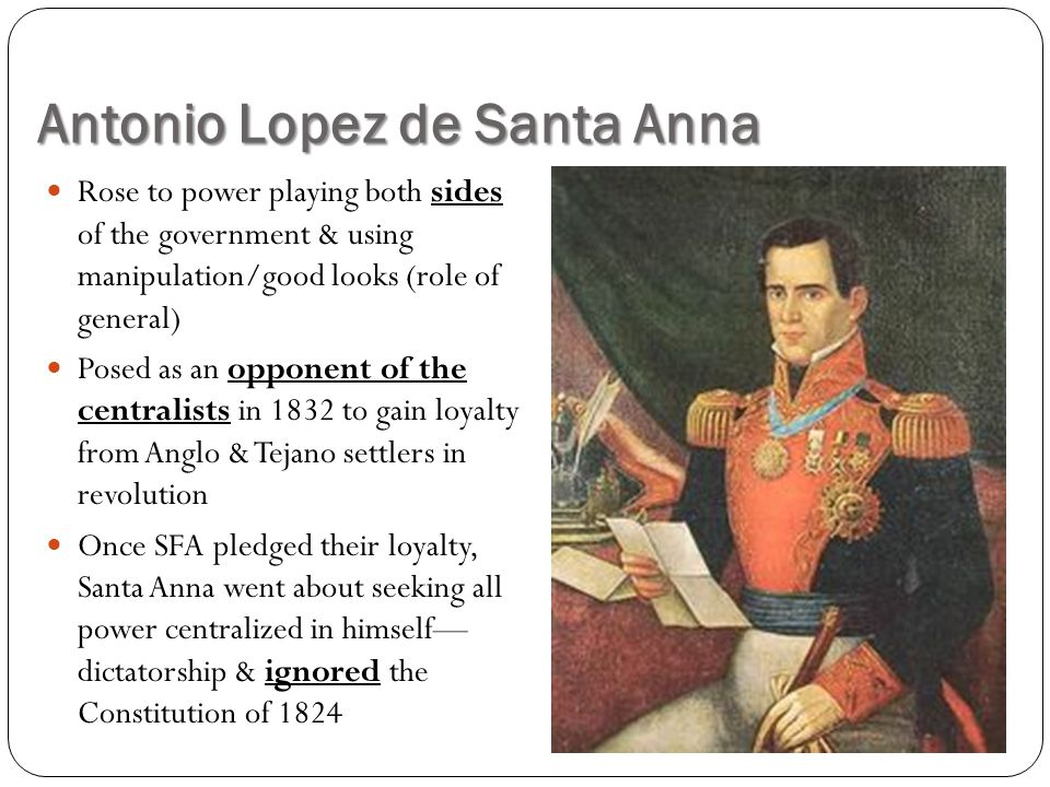Antonio Lopez de Santa Anna Rose to power playing both sides of the government & using manipulation/good looks (role of general) Posed as an opponent of the centralists in 1832 to gain loyalty from Anglo & Tejano settlers in revolution Once SFA pledged their loyalty, Santa Anna went about seeking all power centralized in himself— dictatorship & ignored the Constitution of 1824