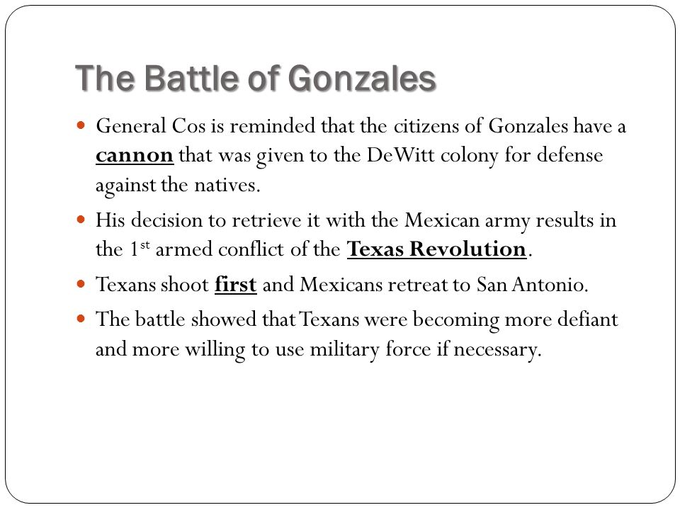 The Battle of Gonzales General Cos is reminded that the citizens of Gonzales have a cannon that was given to the DeWitt colony for defense against the natives.