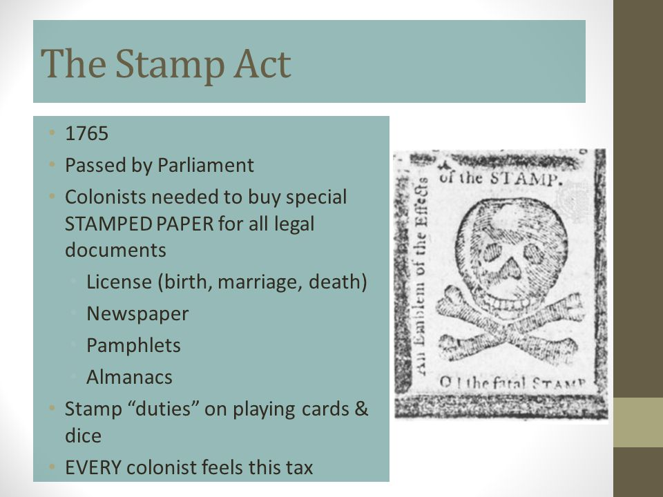 The Stamp Act 1765 Passed by Parliament Colonists needed to buy special STAMPED PAPER for all legal documents License (birth, marriage, death) Newspap