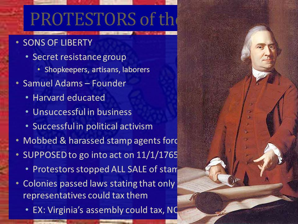 PROTESTORS of the Stamp Act SONS OF LIBERTY Secret resistance group Shopkeepers, artisans, laborers Samuel Adams – Founder Harvard educated Unsuccessful in business Successful in political activism Mobbed & harassed stamp agents forcing them to resign SUPPOSED to go into act on 11/1/1765 Protestors stopped ALL SALE of stamps from being sold Colonies passed laws stating that only their individual representatives could tax them EX: Virginia's assembly could tax, NOT Parliament