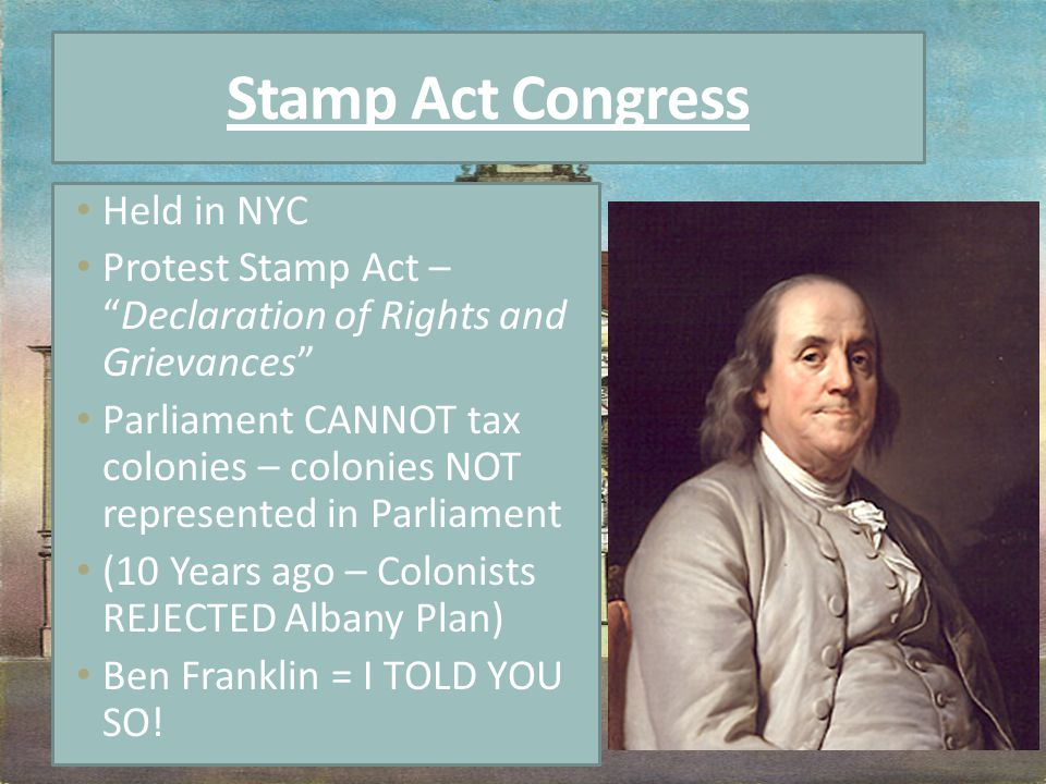 Stamp Act Congress Held in NYC Protest Stamp Act – Declaration of Rights and Grievances Parliament CANNOT tax colonies – colonies NOT represented in Parliament (10 Years ago – Colonists REJECTED Albany Plan) Ben Franklin = I TOLD YOU SO!