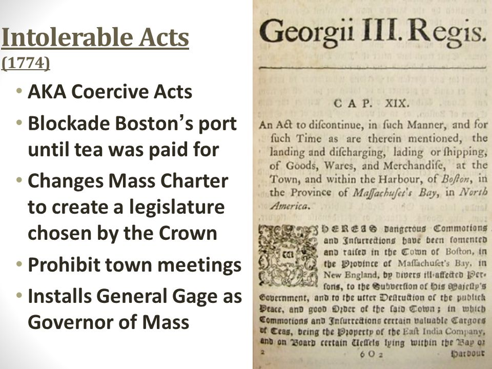 Intolerable Acts (1774) AKA Coercive Acts Blockade Boston ' s port until tea was paid for Changes Mass Charter to create a legislature chosen by the C