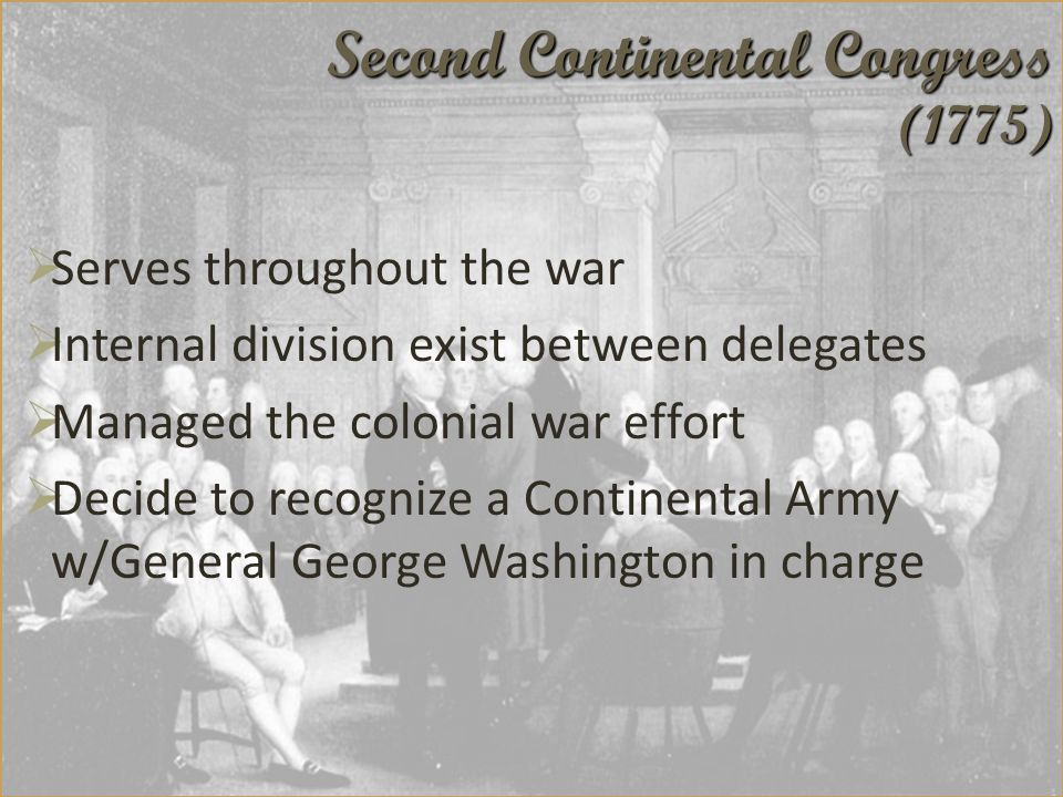 Serves throughout the war  Internal division exist between delegates  Managed the colonial war effort  Decide to recognize a Continental Army w/General George Washington in charge Second Continental Congress (1775)