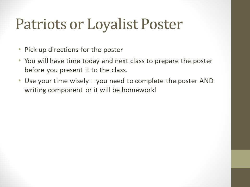 Patriots or Loyalist Poster Pick up directions for the poster You will have time today and next class to prepare the poster before you present it to the class.