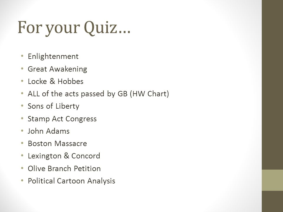For your Quiz… Enlightenment Great Awakening Locke & Hobbes ALL of the acts passed by GB (HW Chart) Sons of Liberty Stamp Act Congress John Adams Boston Massacre Lexington & Concord Olive Branch Petition Political Cartoon Analysis